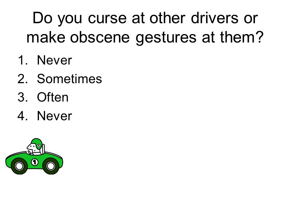 Do you curse at other drivers or make obscene gestures at them? 1.Never 2.Sometimes 3.Often 4.Never