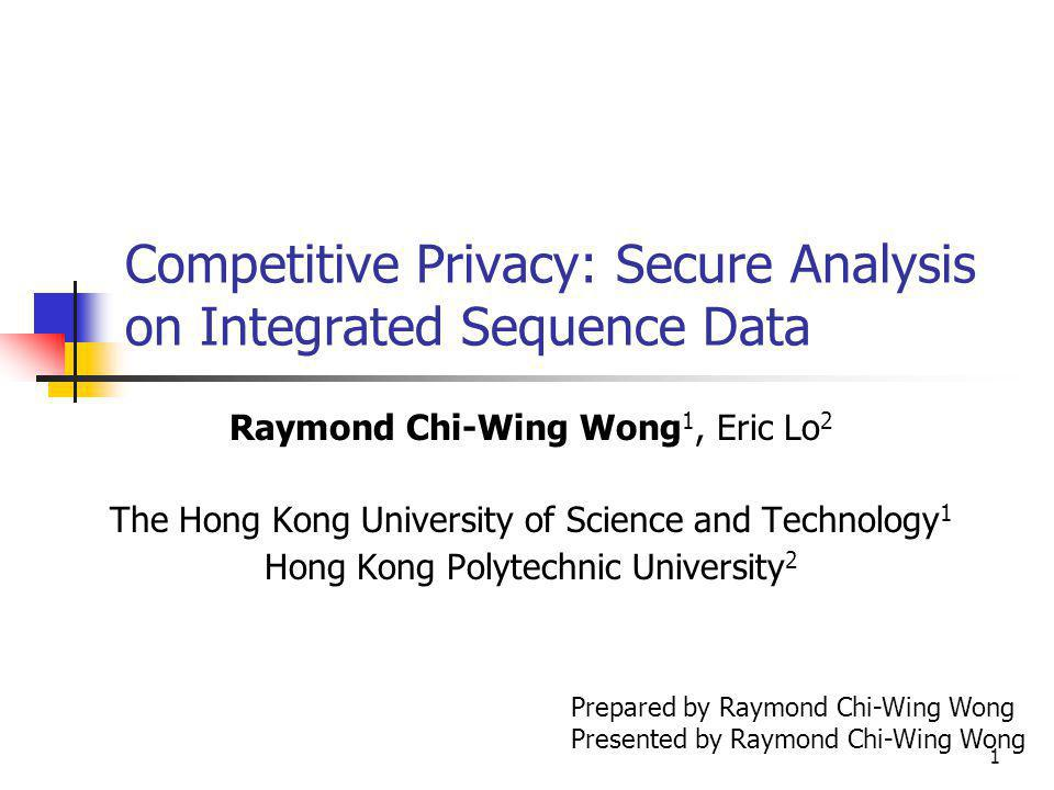 1 Competitive Privacy: Secure Analysis on Integrated Sequence Data Raymond Chi-Wing Wong 1, Eric Lo 2 The Hong Kong University of Science and Technology 1 Hong Kong Polytechnic University 2 Prepared by Raymond Chi-Wing Wong Presented by Raymond Chi-Wing Wong