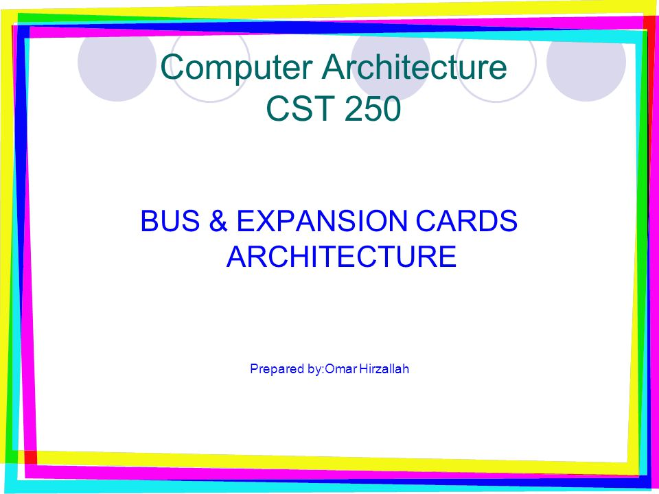 Computer Architecture CST 250 BUS & EXPANSION CARDS ARCHITECTURE Prepared by:Omar Hirzallah