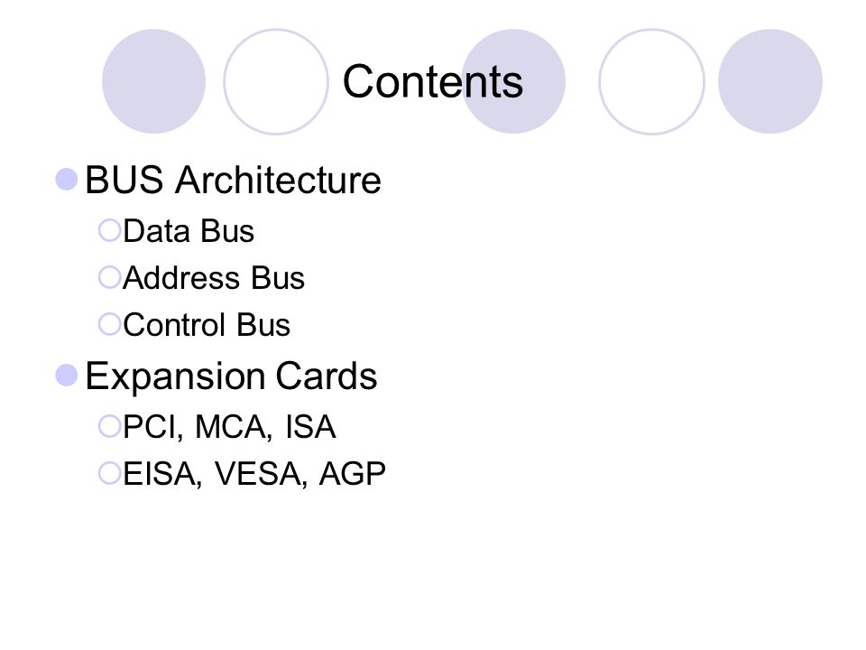 Contents BUS Architecture Data Bus Address Bus Control Bus Expansion Cards PCI, MCA, ISA EISA, VESA, AGP