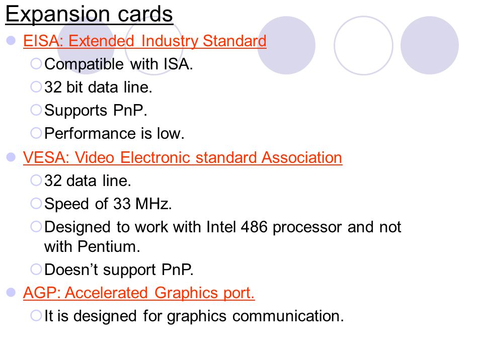 Expansion cards EISA: Extended Industry Standard Compatible with ISA. 32 bit data line. Supports PnP. Performance is low. VESA: Video Electronic stand