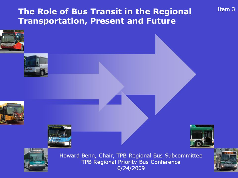 1 The Role of Bus Transit in the Regional Transportation, Present and Future Howard Benn, Chair, TPB Regional Bus Subcommittee TPB Regional Priority B