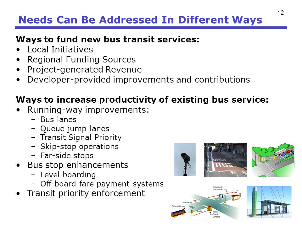 12 Needs Can Be Addressed In Different Ways Ways to fund new bus transit services: Local Initiatives Regional Funding Sources Project-generated Revenu