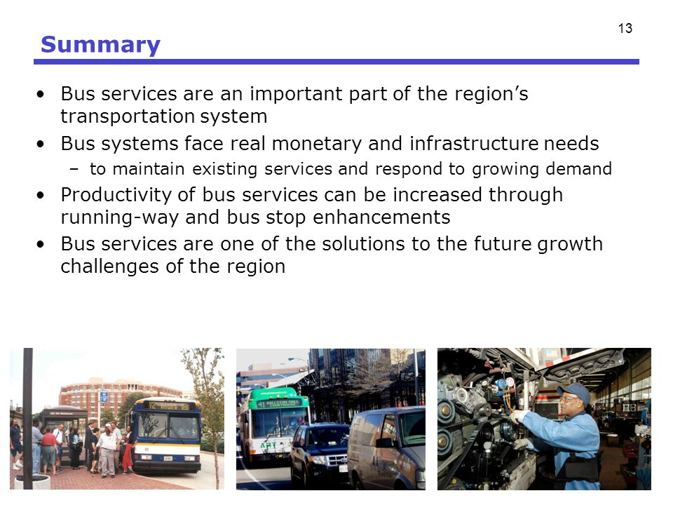 13 Summary Bus services are an important part of the regions transportation system Bus systems face real monetary and infrastructure needs –to maintai
