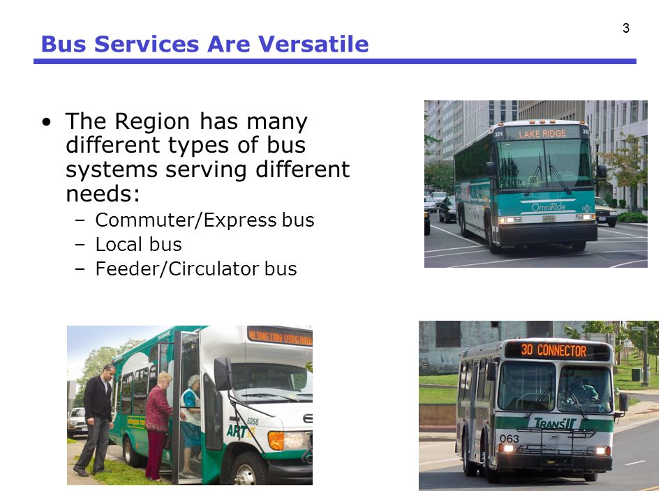 3 Bus Services Are Versatile The Region has many different types of bus systems serving different needs: –Commuter/Express bus –Local bus –Feeder/Circ
