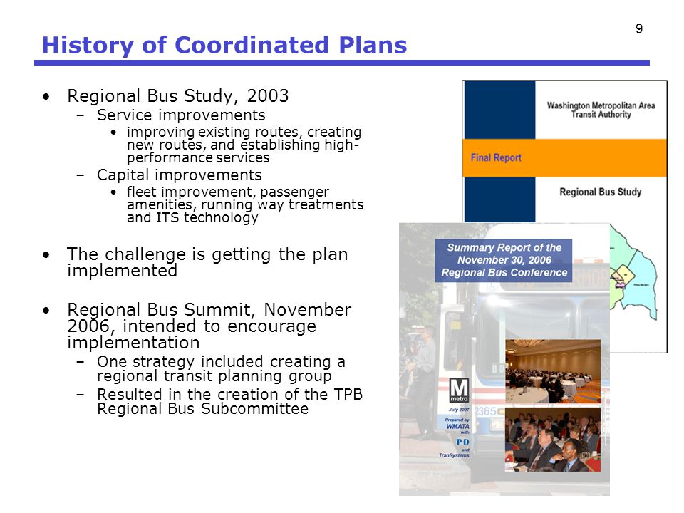 9 History of Coordinated Plans Regional Bus Study, 2003 –Service improvements improving existing routes, creating new routes, and establishing high- p
