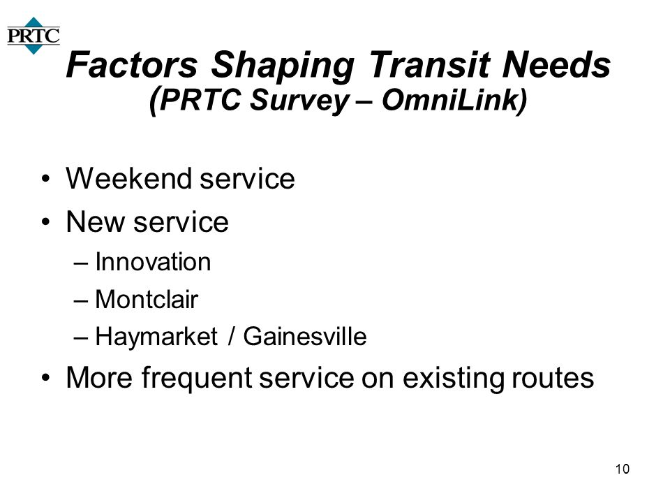 10 Factors Shaping Transit Needs ( PRTC Survey – OmniLink) Weekend service New service –Innovation –Montclair –Haymarket / Gainesville More frequent s