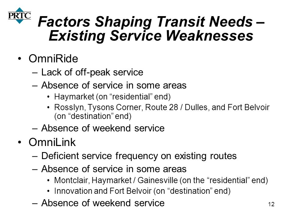 12 Factors Shaping Transit Needs – Existing Service Weaknesses OmniRide –Lack of off-peak service –Absence of service in some areas Haymarket (on residential end) Rosslyn, Tysons Corner, Route 28 / Dulles, and Fort Belvoir (on destination end) –Absence of weekend service OmniLink –Deficient service frequency on existing routes –Absence of service in some areas Montclair, Haymarket / Gainesville (on the residential end) Innovation and Fort Belvoir (on destination end) –Absence of weekend service