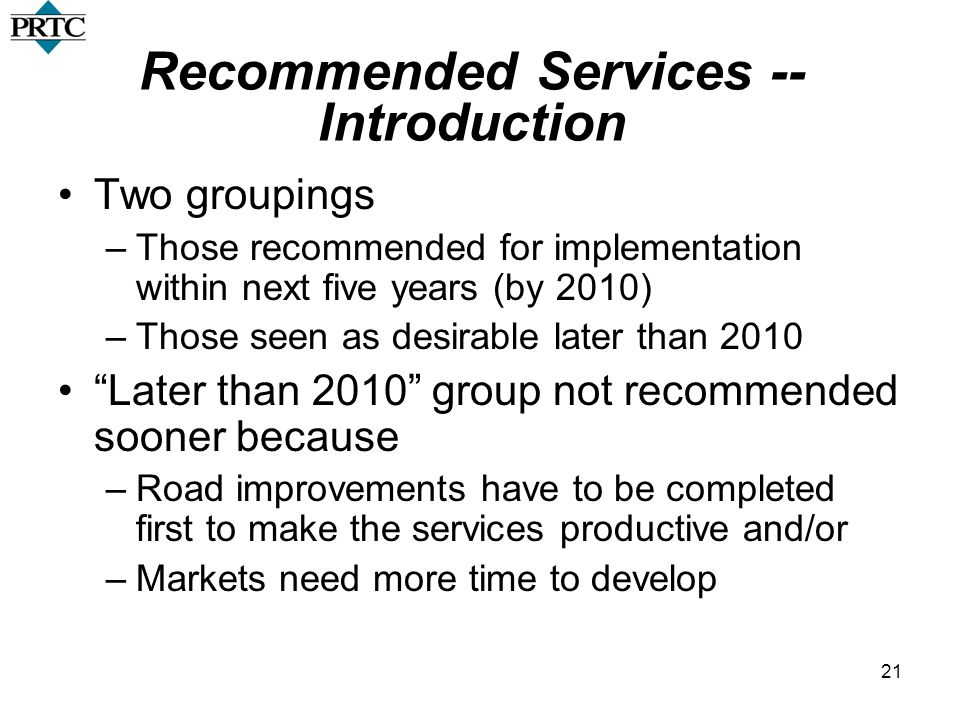 21 Recommended Services -- Introduction Two groupings –Those recommended for implementation within next five years (by 2010) –Those seen as desirable