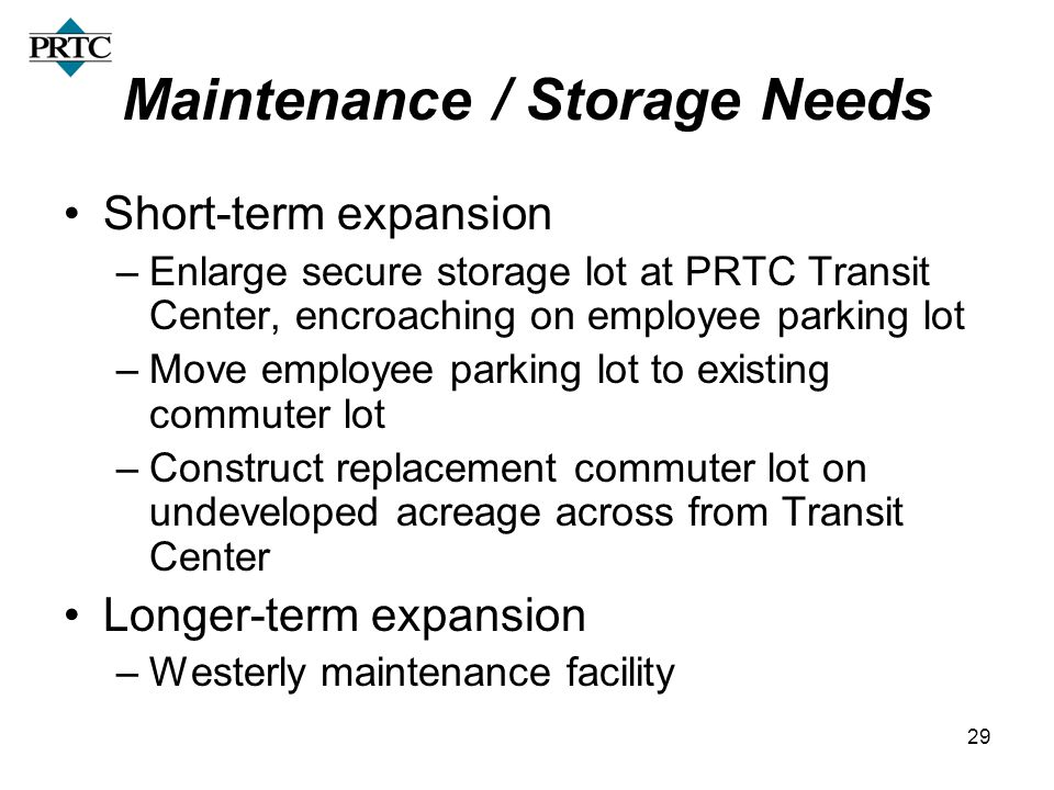 29 Maintenance / Storage Needs Short-term expansion –Enlarge secure storage lot at PRTC Transit Center, encroaching on employee parking lot –Move empl