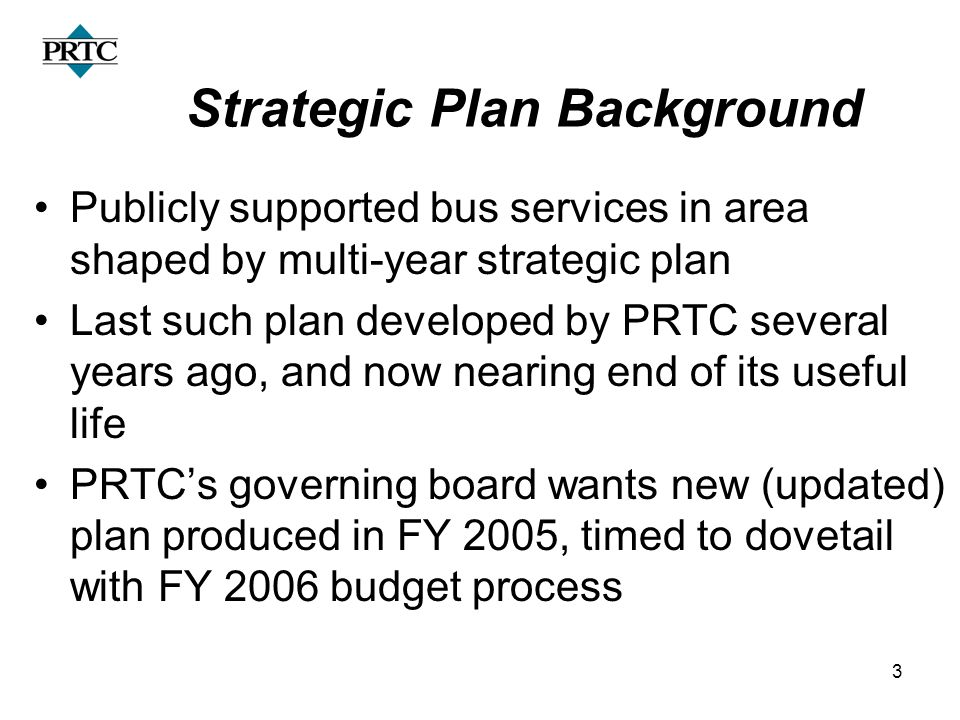 3 Strategic Plan Background Publicly supported bus services in area shaped by multi-year strategic plan Last such plan developed by PRTC several years