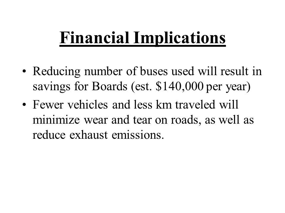 Financial Implications Reducing number of buses used will result in savings for Boards (est.