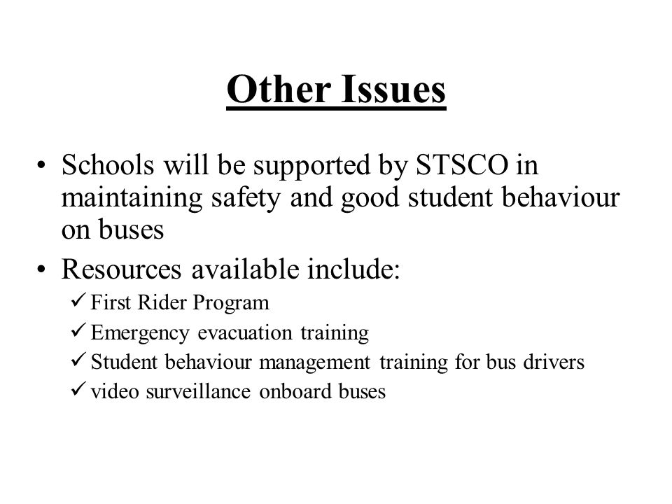 Other Issues Schools will be supported by STSCO in maintaining safety and good student behaviour on buses Resources available include: First Rider Program Emergency evacuation training Student behaviour management training for bus drivers video surveillance onboard buses