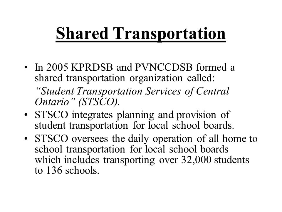 Shared Transportation In 2005 KPRDSB and PVNCCDSB formed a shared transportation organization called: Student Transportation Services of Central Ontario (STSCO).