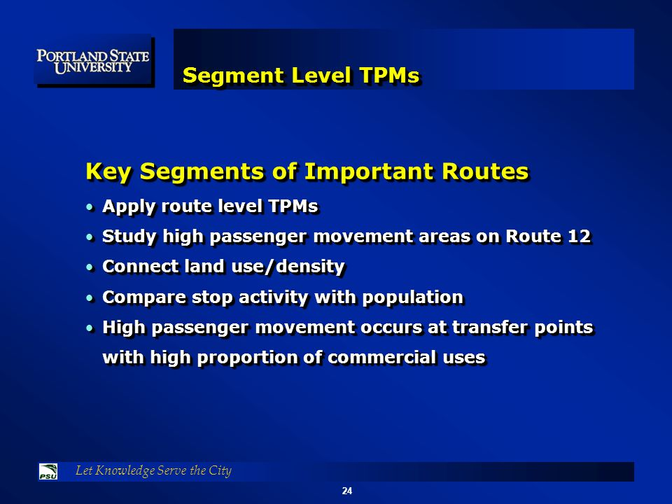 24 Let Knowledge Serve the City Segment Level TPMs Key Segments of Important Routes Apply route level TPMsApply route level TPMs Study high passenger movement areas on Route 12Study high passenger movement areas on Route 12 Connect land use/densityConnect land use/density Compare stop activity with populationCompare stop activity with population High passenger movement occurs at transfer points with high proportion of commercial usesHigh passenger movement occurs at transfer points with high proportion of commercial uses Key Segments of Important Routes Apply route level TPMsApply route level TPMs Study high passenger movement areas on Route 12Study high passenger movement areas on Route 12 Connect land use/densityConnect land use/density Compare stop activity with populationCompare stop activity with population High passenger movement occurs at transfer points with high proportion of commercial usesHigh passenger movement occurs at transfer points with high proportion of commercial uses