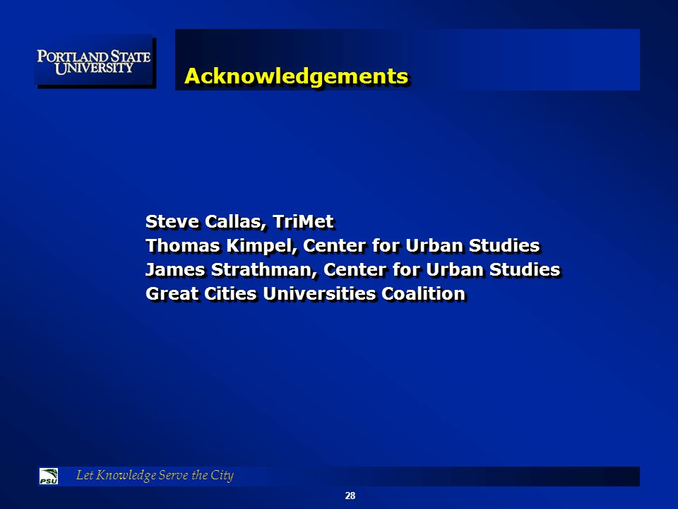 28 Let Knowledge Serve the City AcknowledgementsAcknowledgements Steve Callas, TriMet Thomas Kimpel, Center for Urban Studies James Strathman, Center for Urban Studies Great Cities Universities Coalition Steve Callas, TriMet Thomas Kimpel, Center for Urban Studies James Strathman, Center for Urban Studies Great Cities Universities Coalition