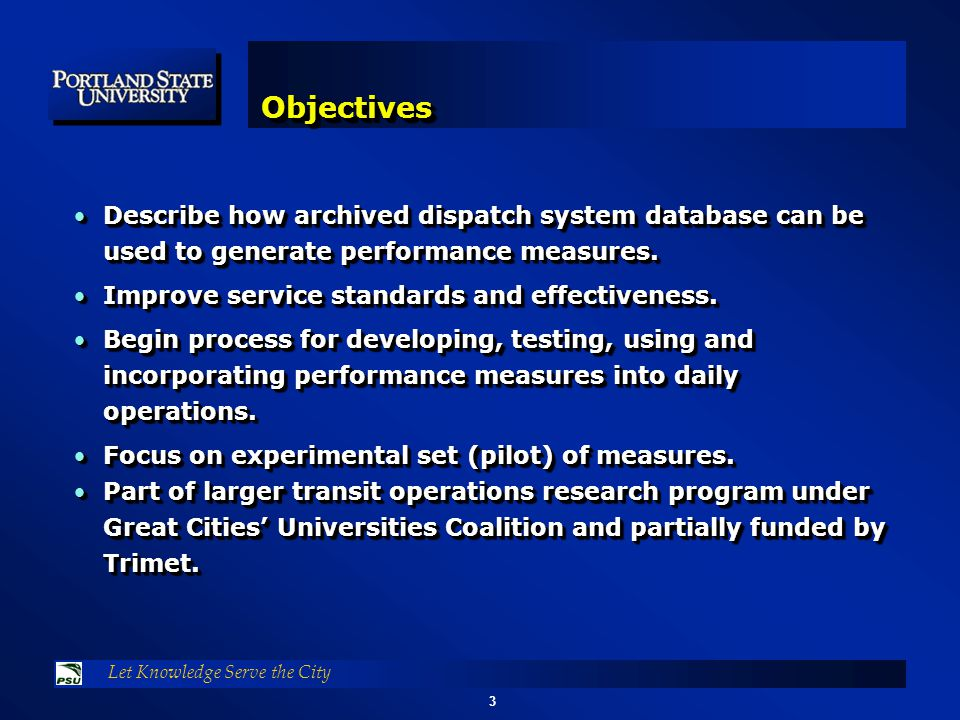 3 Let Knowledge Serve the City ObjectivesObjectives Describe how archived dispatch system database can be used to generate performance measures.Describe how archived dispatch system database can be used to generate performance measures.