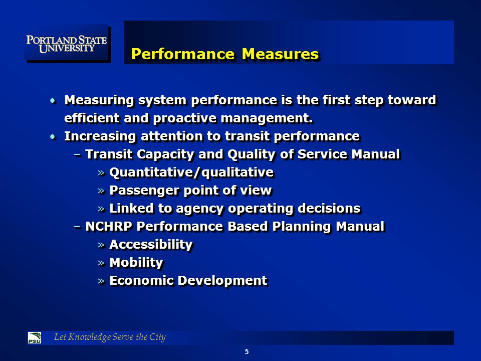 5 Let Knowledge Serve the City Performance Measures Measuring system performance is the first step toward efficient and proactive management.Measuring system performance is the first step toward efficient and proactive management.