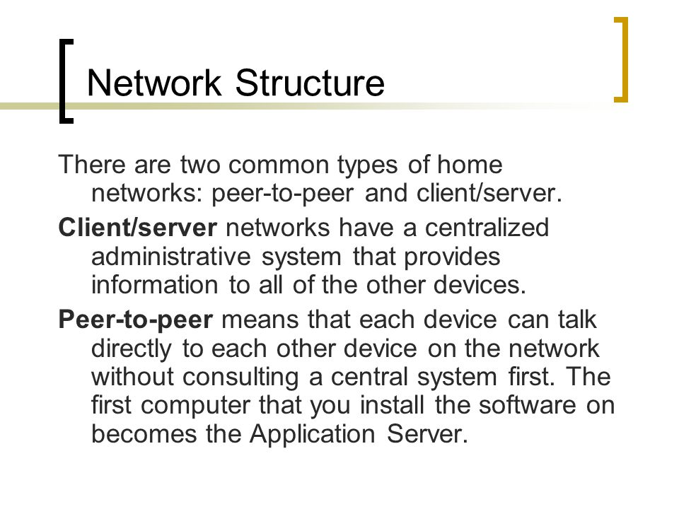 Network Structure There are two common types of home networks: peer-to-peer and client/server. Client/server networks have a centralized administrativ