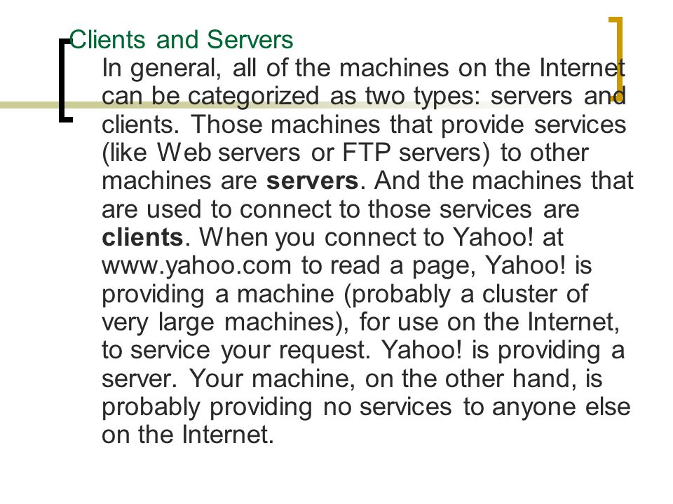 Clients and Servers In general, all of the machines on the Internet can be categorized as two types: servers and clients.