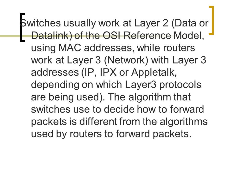 Switches usually work at Layer 2 (Data or Datalink) of the OSI Reference Model, using MAC addresses, while routers work at Layer 3 (Network) with Layer 3 addresses (IP, IPX or Appletalk, depending on which Layer3 protocols are being used).