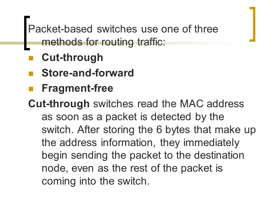 Packet-based switches use one of three methods for routing traffic: Cut-through Store-and-forward Fragment-free Cut-through switches read the MAC addr