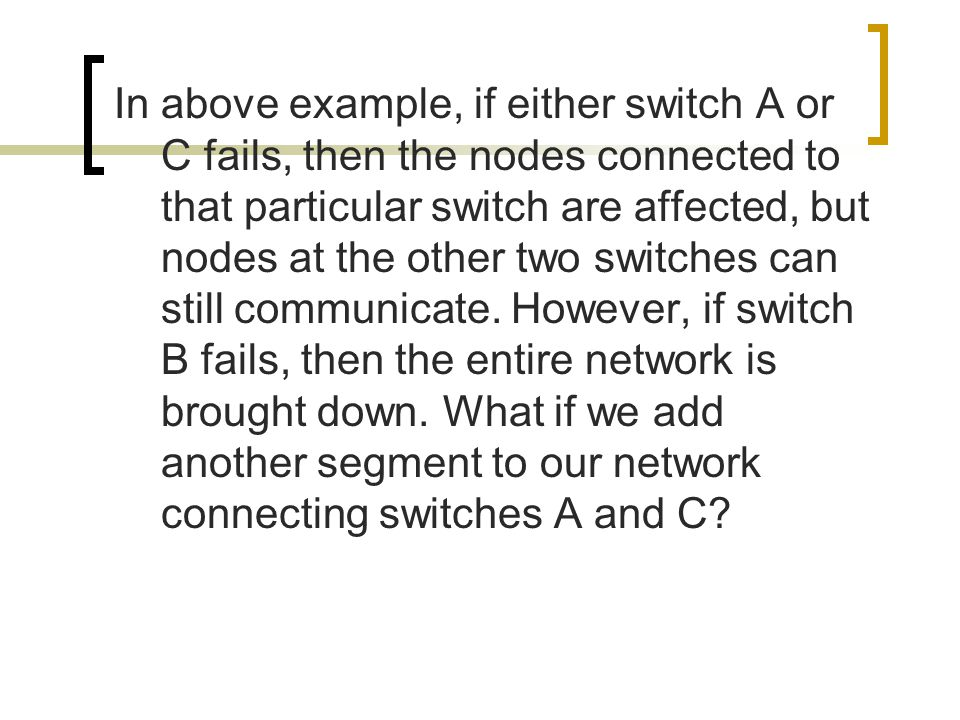 In above example, if either switch A or C fails, then the nodes connected to that particular switch are affected, but nodes at the other two switches can still communicate.