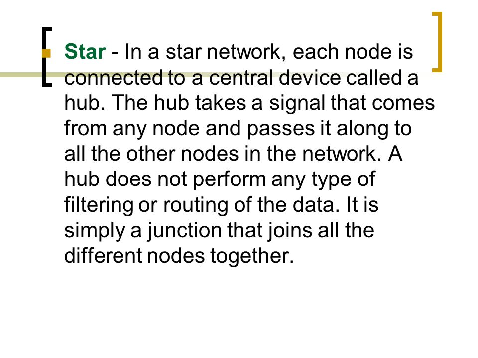 Star - In a star network, each node is connected to a central device called a hub.