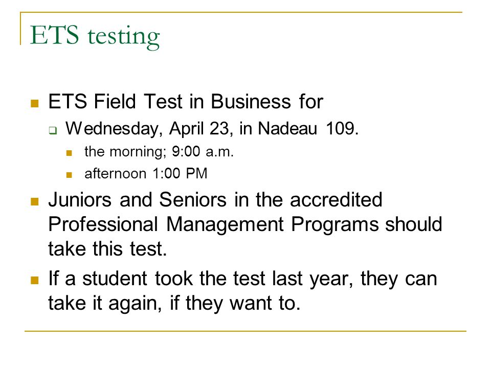 ETS testing ETS Field Test in Business for Wednesday, April 23, in Nadeau 109. the morning; 9:00 a.m. afternoon 1:00 PM Juniors and Seniors in the acc