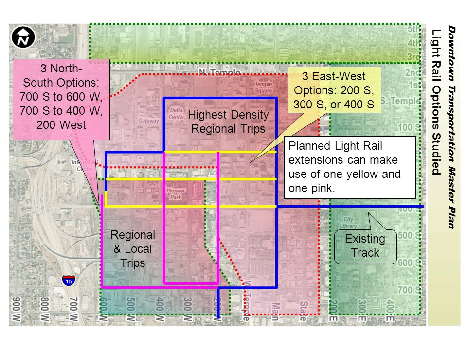 Downtown Transportation Master Plan Regional & Local Trips Highest Density Regional Trips Light Rail Options Studied Existing Track 3 East-West Options: 200 S, 300 S, or 400 S 3 North- South Options: 700 S to 600 W, 700 S to 400 W, 200 West Planned Light Rail extensions can make use of one yellow and one pink.