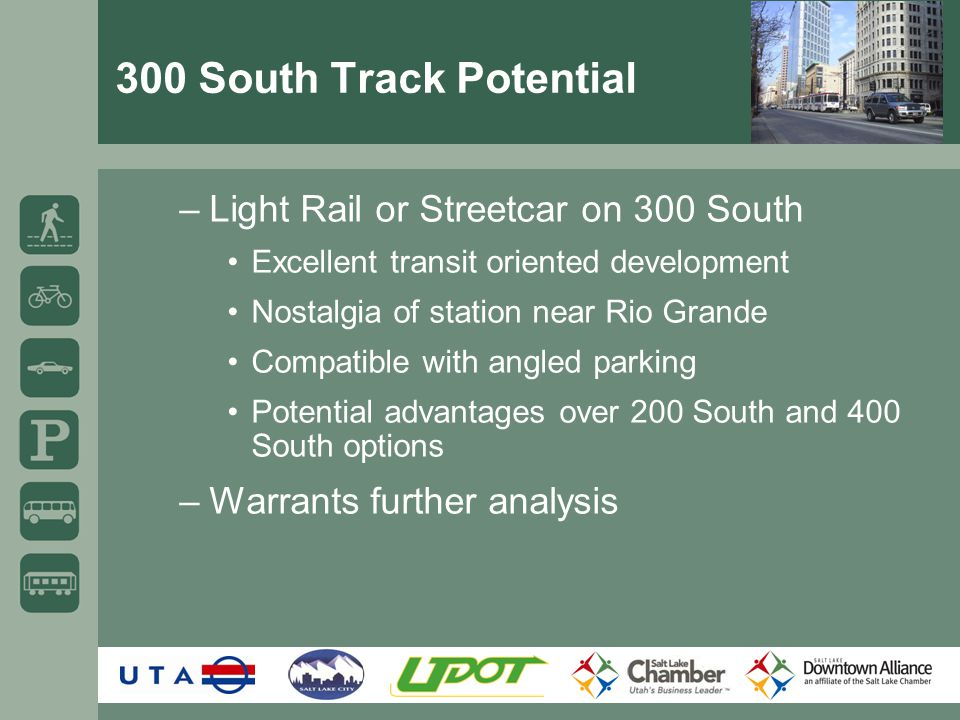 300 South Track Potential –Light Rail or Streetcar on 300 South Excellent transit oriented development Nostalgia of station near Rio Grande Compatible with angled parking Potential advantages over 200 South and 400 South options –Warrants further analysis