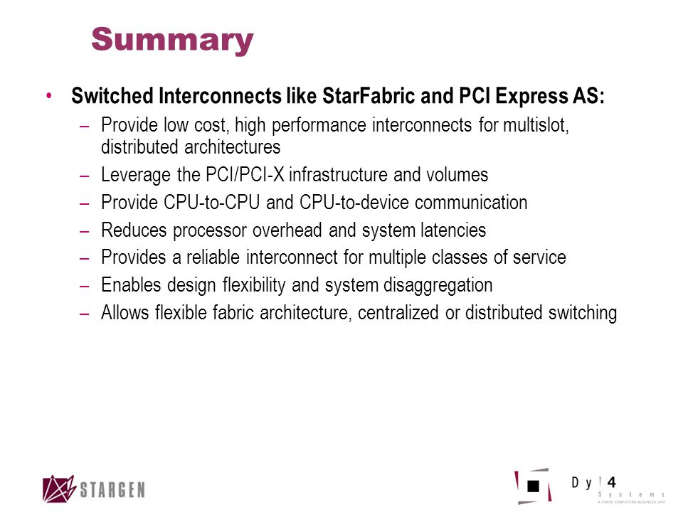 Summary Switched Interconnects like StarFabric and PCI Express AS: –Provide low cost, high performance interconnects for multislot, distributed archit