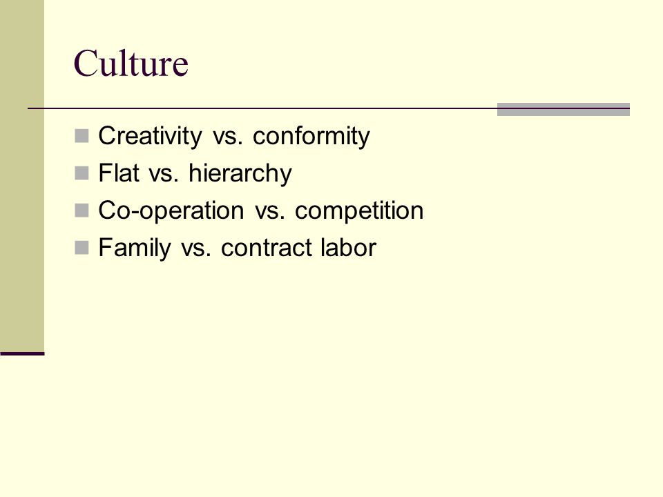Culture Creativity vs. conformity Flat vs. hierarchy Co-operation vs.