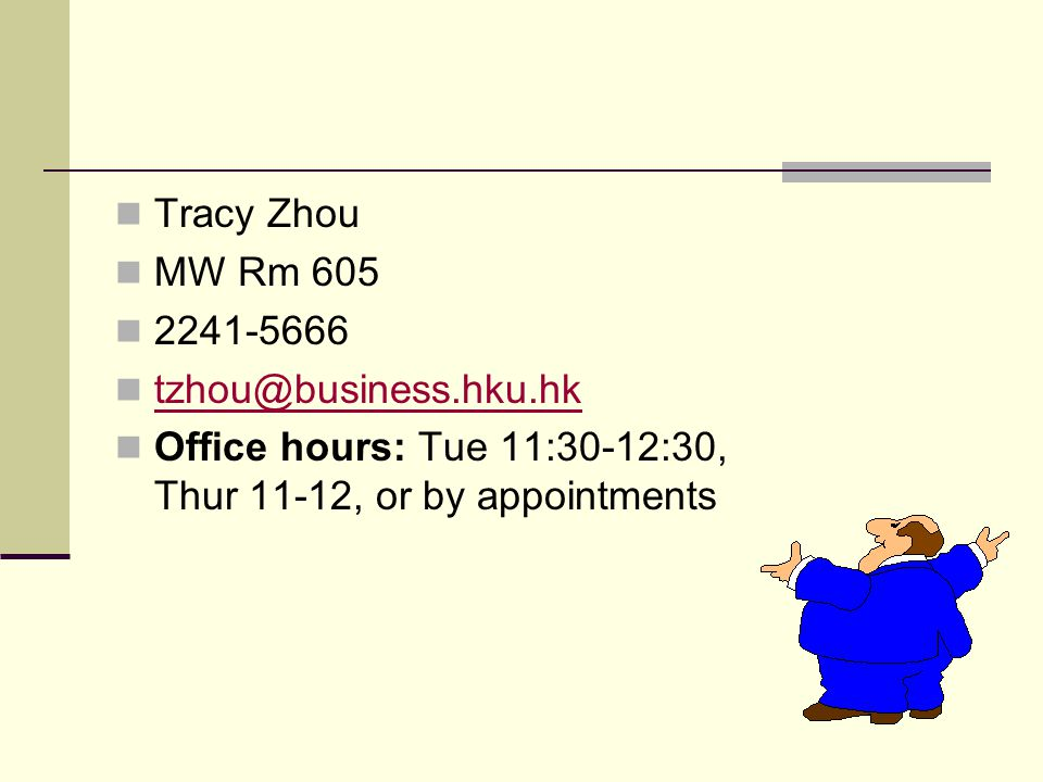 Tracy Zhou MW Rm 605 2241-5666 tzhou@business.hku.hk Office hours: Tue 11:30-12:30, Thur 11-12, or by appointments