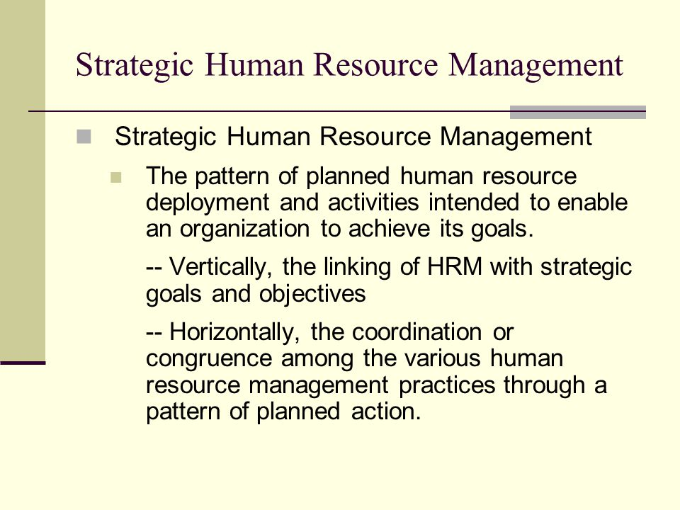Strategic Human Resource Management The pattern of planned human resource deployment and activities intended to enable an organization to achieve its goals.