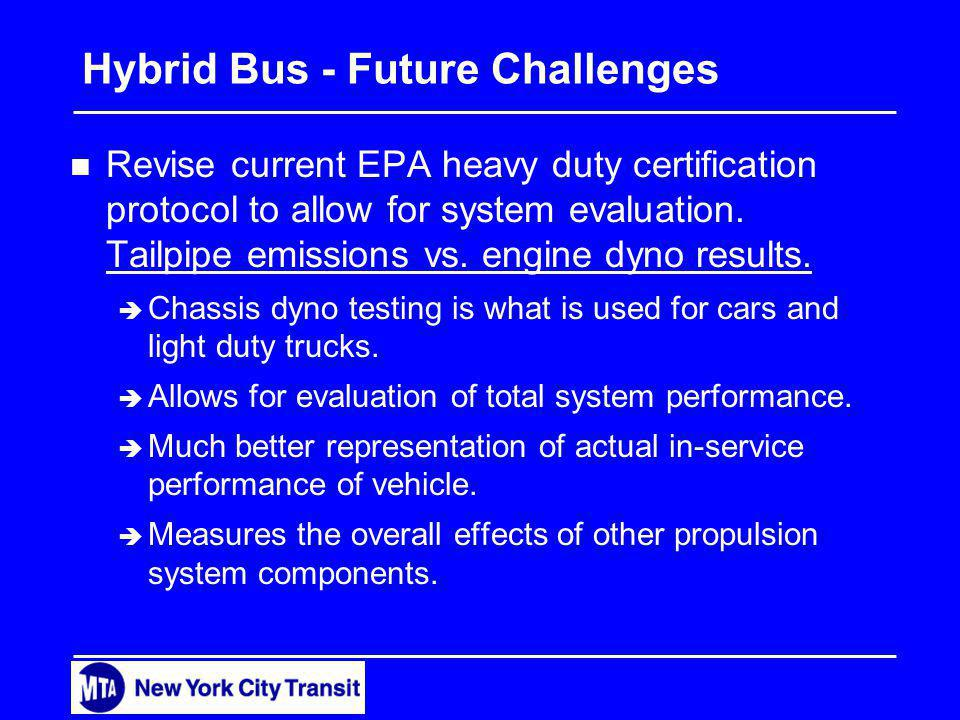Hybrid Bus - Future Challenges n Revise current EPA heavy duty certification protocol to allow for system evaluation.