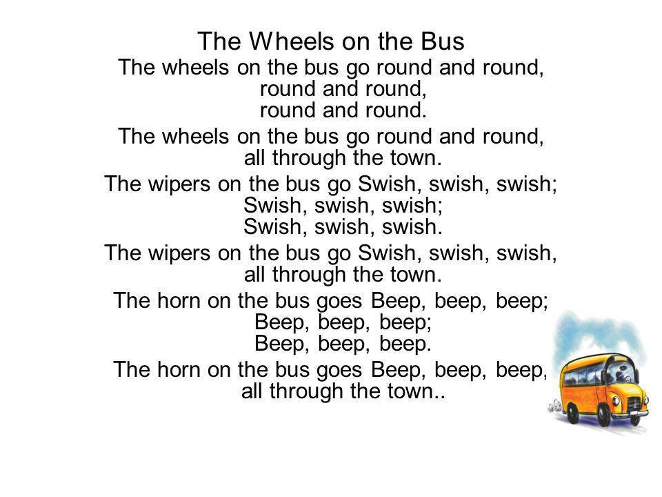 The Wheels on the Bus The wheels on the bus go round and round, round and round, round and round. The wheels on the bus go round and round, all throug