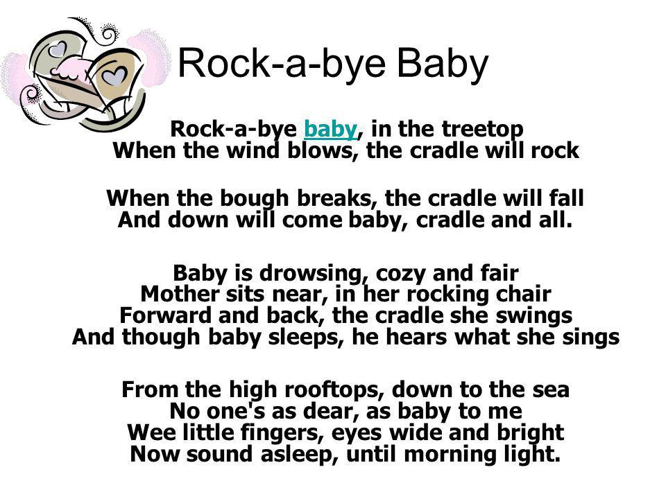 Rock-a-bye Baby Rock-a-bye baby, in the treetop When the wind blows, the cradle will rockbaby When the bough breaks, the cradle will fall And down will come baby, cradle and all.