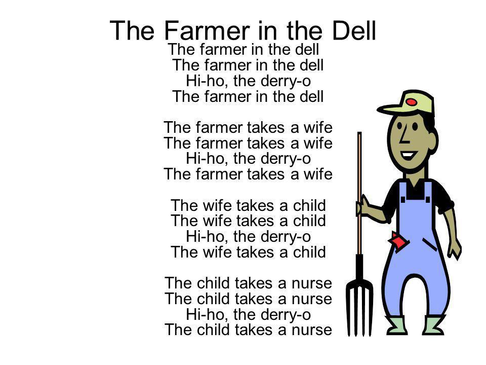 The Farmer in the Dell The farmer in the dell The farmer in the dell Hi-ho, the derry-o The farmer in the dell The farmer takes a wife The farmer take