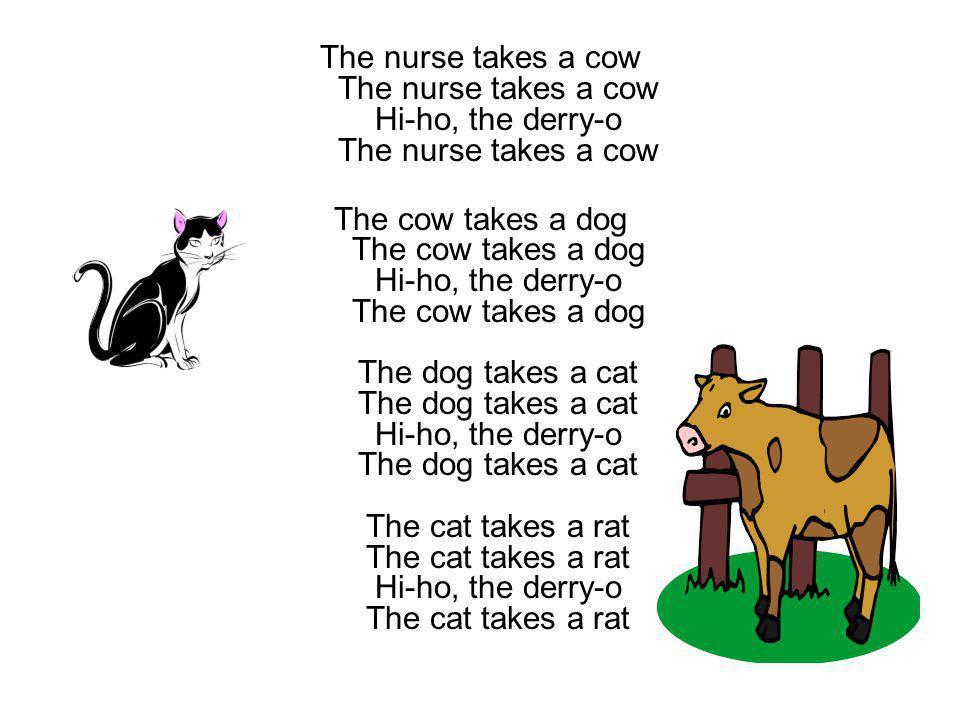 The nurse takes a cow The nurse takes a cow Hi-ho, the derry-o The nurse takes a cow The cow takes a dog The cow takes a dog Hi-ho, the derry-o The co