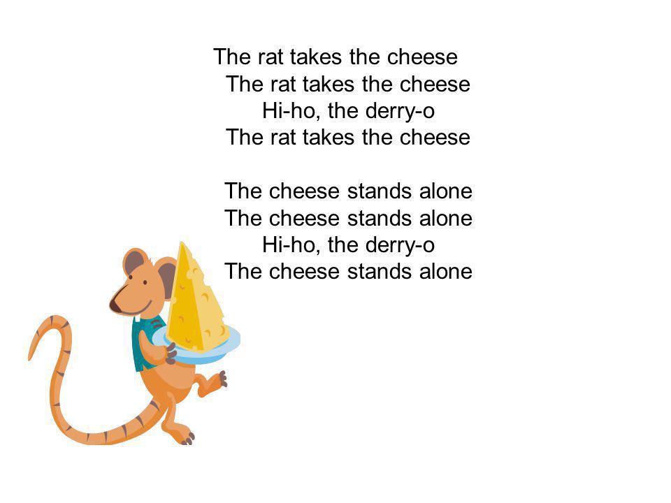 The rat takes the cheese The rat takes the cheese Hi-ho, the derry-o The rat takes the cheese The cheese stands alone The cheese stands alone Hi-ho, t