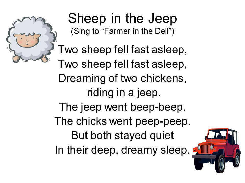 Sheep in the Jeep (Sing to Farmer in the Dell) Two sheep fell fast asleep, Dreaming of two chickens, riding in a jeep.