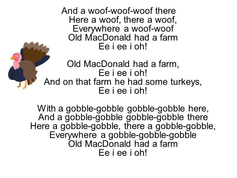And a woof-woof-woof there Here a woof, there a woof, Everywhere a woof-woof Old MacDonald had a farm Ee i ee i oh! Old MacDonald had a farm, Ee i ee