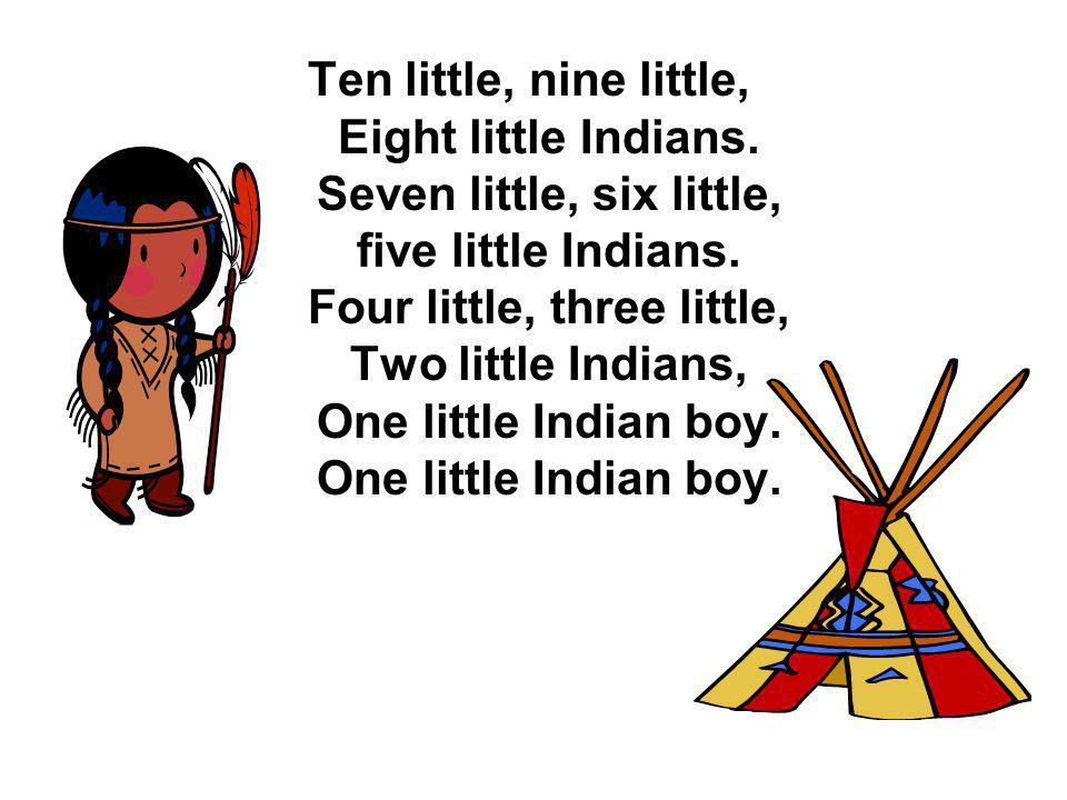 Ten little, nine little, Eight little Indians. Seven little, six little, five little Indians. Four little, three little, Two little Indians, One littl