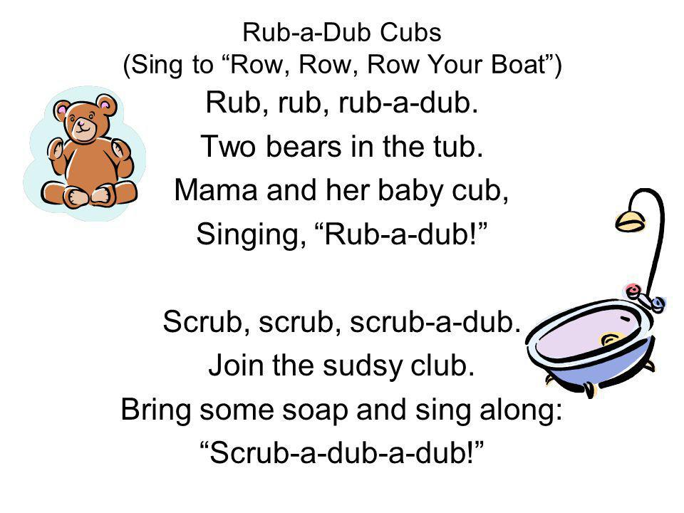 Rub-a-Dub Cubs (Sing to Row, Row, Row Your Boat) Rub, rub, rub-a-dub. Two bears in the tub. Mama and her baby cub, Singing, Rub-a-dub! Scrub, scrub, s