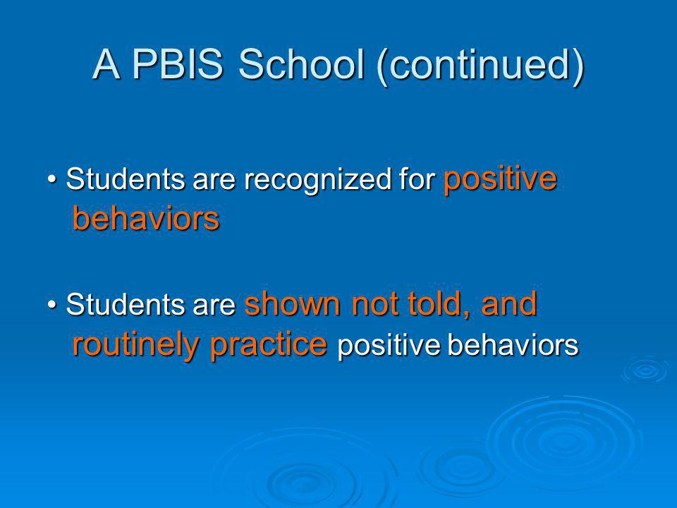 A PBIS School (continued) Students are recognized for positive behaviors Students are recognized for positive behaviors Students are shown not told, and routinely practice positive behaviors Students are shown not told, and routinely practice positive behaviors
