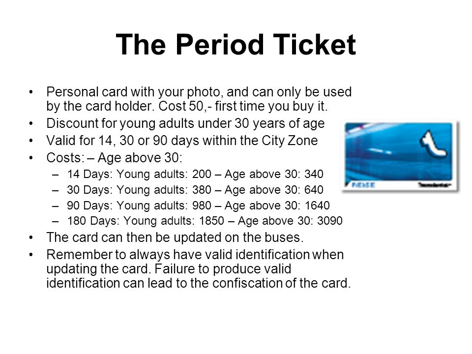 The Period Ticket Personal card with your photo, and can only be used by the card holder.