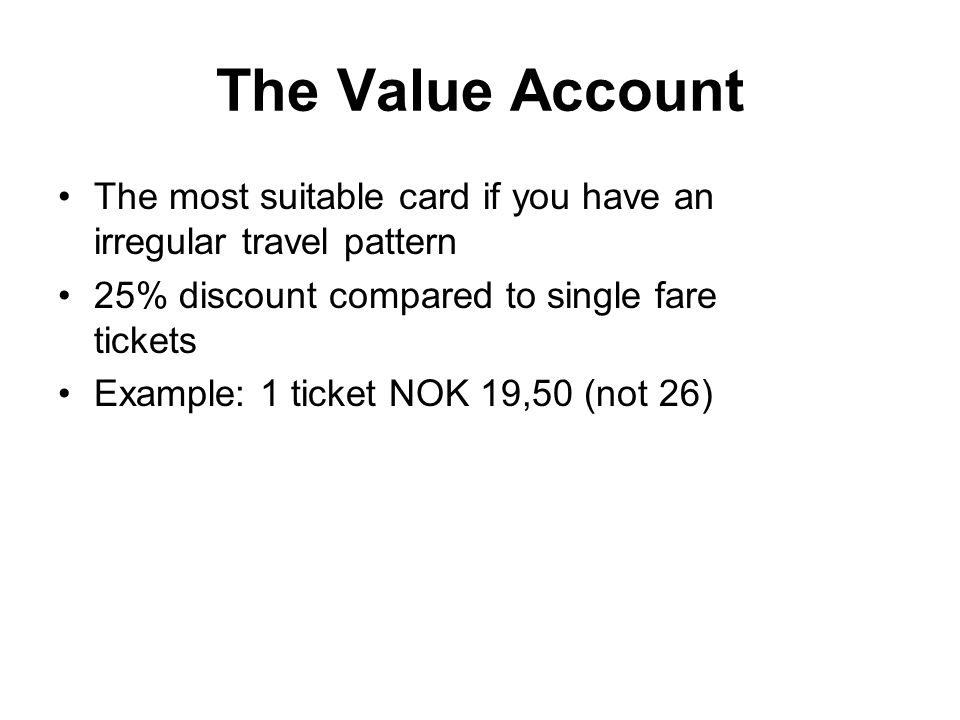 The Value Account The most suitable card if you have an irregular travel pattern 25% discount compared to single fare tickets Example: 1 ticket NOK 19,50 (not 26)