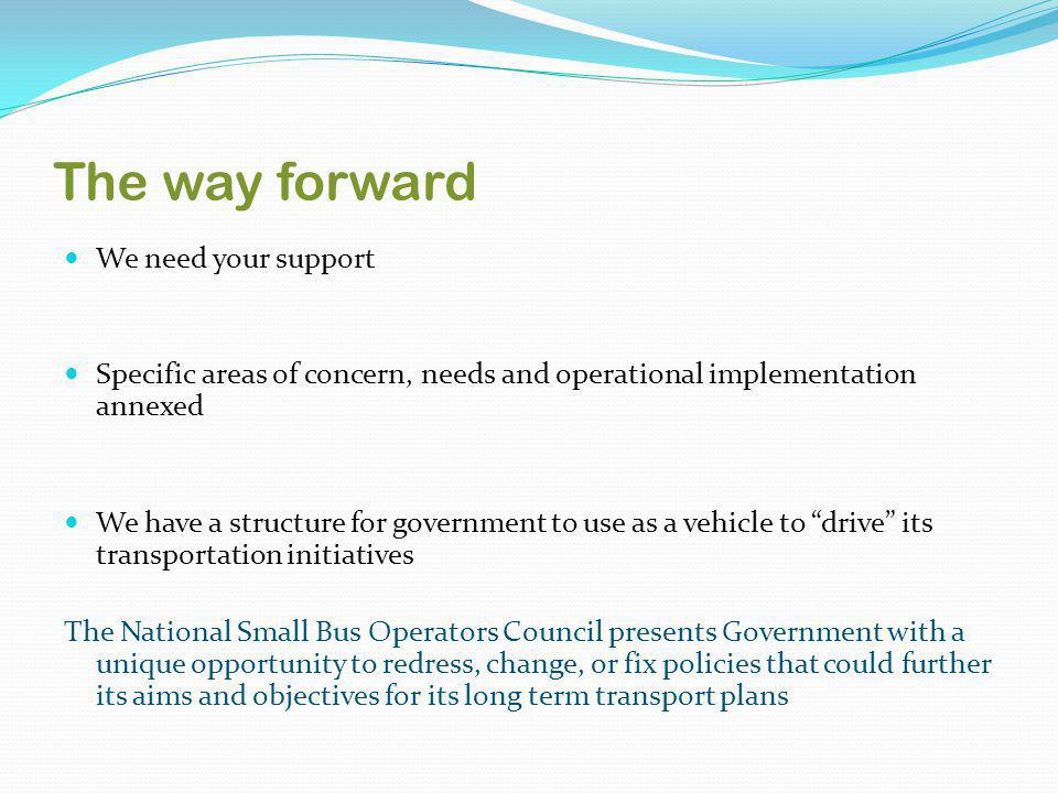The way forward We need your support Specific areas of concern, needs and operational implementation annexed We have a structure for government to use as a vehicle to drive its transportation initiatives The National Small Bus Operators Council presents Government with a unique opportunity to redress, change, or fix policies that could further its aims and objectives for its long term transport plans