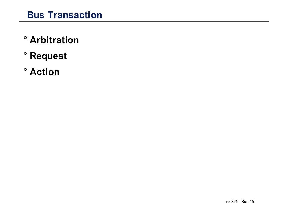 cs 325 Bus.15 Bus Transaction °Arbitration °Request °Action